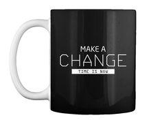 Make A Change Time Is Now   T Shirt Black Mug Front