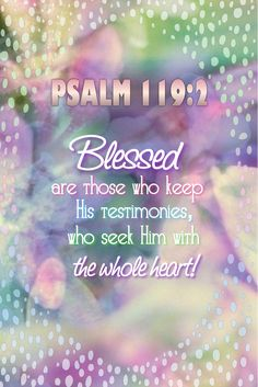 """""""Blessed are they that keep his testimonies, and seek him with the whole heart."""" Psalm 119:2 KJV"""