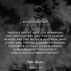 Your #DailyKickstart: Heroes aren't just the warriors, the firefighters and the teachers. Heroes are the women and men, who every day, pursue a silent personal victory. A victory over average. A win against mediocrity. And a success above defeat.