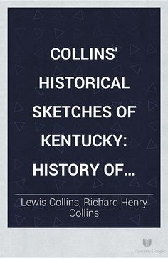 Collins' Historical Sketches of Kentucky: History of Kentucky - Lewis Collins, Richard Henry Collins - Google Books