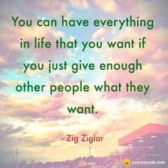 """You can have everything in life that you want if you just give enough other people what they want."""