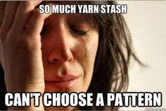 Yarn Humor: So much yarn stash, can't choose a pattern.