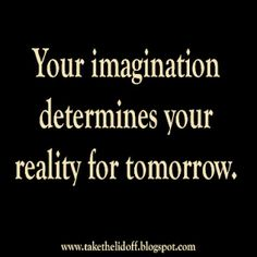 Your imagination determines your reality for tomorrow.