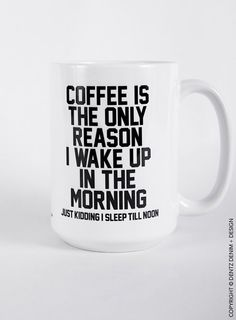 """Use coupon code """"pinterest"""" Coffee Is The Only Reason I Wake Up In The Morning. Just Kidding I Sleep Till Noon - 11 oz or 15 oz Coffee and Tea Mug.Printed on Both Sides by DentzDenim"""