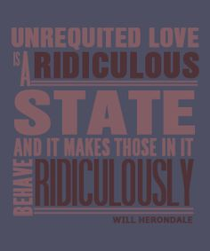 Will finds unrequited love to be ridiculous… funny, as I recall he must be calling himself ridiculous then