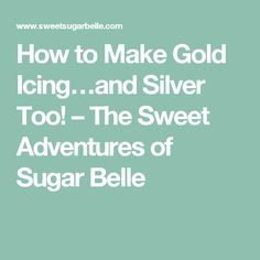 How to Make Gold Icing…and Silver Too! – The Sweet Adventures of Sugar Belle