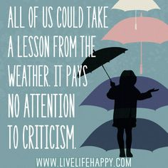 All of us could take a lesson from the weather. It pays no attention to criticism.