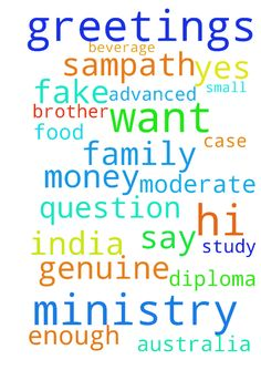 hi greetings in the name of jesus - hi greetings in the name of jesus Im sampath from India i just want to ask a small help from your ministry ... i just want to study in Australia advanced diploma in food and beverage ...we are moderate family we dont have enough money ...........so if ministry could please help .... question is this case genuine or fake .. just pray about this and if gods say yes than you can help thank you once again brother in christ  Posted at…