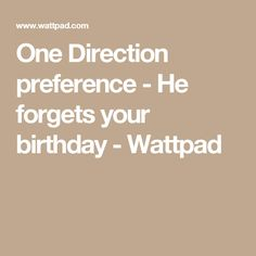 One Direction preference - He forgets your birthday - Wattpad
