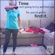 Time isn't going to try and find you...So, you've got to find it.