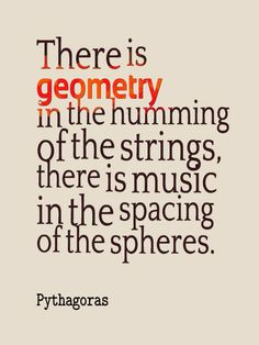 """There is geometry in the humming of the strings, there is music in the spacing of the spheres."" --Pythagoras"