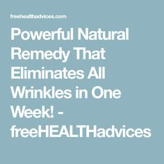 Powerful Natural Remedy That Eliminates All Wrinkles in One Week! - freeHEALTHadvices