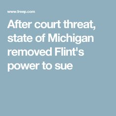 After court threat, state of Michigan removed Flint's power to sue