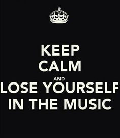 Keep calm and lose yourself in the music... that's not hard to do