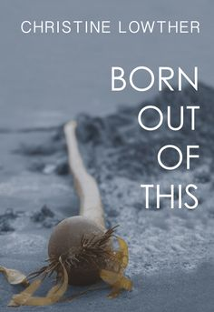 Born Out of This by Christine Lowther, finalist for the 2015 Roderick Haig-Brown Regional Prize