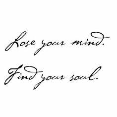 Lose ur mind , find ur soul