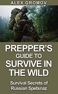 Prepper's Guide to Survive in the Wild: Survival Secrets of the Russian Spetznaz (Survive, Survival, Prepper, Prepping) by Alex Gromov, http://www.amazon.com/dp/B00P0ZZ07S/ref=cm_sw_r_pi_dp_pCEyub0NAT5Q3