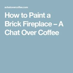 How to Paint a Brick Fireplace – A Chat Over Coffee