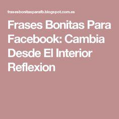 Frases Bonitas Para Facebook: Cambia Desde El Interior Reflexion