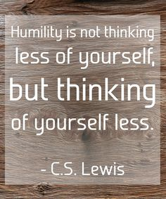 """Humility is not thinking less of yourself but thinking of yourself less."" ~ C.S. Lewis"