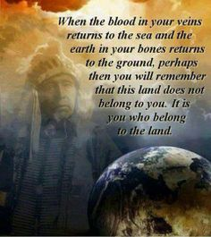 When the Blood in Your Veins Returns to the Sea and the Earth in Your Bones Returns to the Ground, Perhaps Then You Will Remember That This Land Does Not Belong to You.  It is You Who Belongs to the Land...