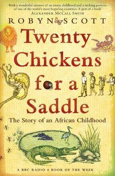 Twenty Chickens For A Saddle: The Story of an African Childhood by Robyn Scott. $8.67. Publisher: Bloomsbury Paperbacks (February 4, 2013). 468 pages. Author: Robyn Scott
