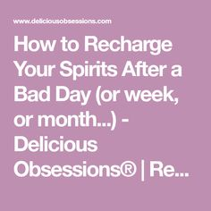 How to Recharge Your Spirits After a Bad Day (or week, or month...) - Delicious Obsessions® | Real Food Recipes, Natural Living Info, Health, Wellness, Nutrition