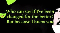 Wicked - For Good - Lyrics Because I knew you... I have been changed for good...
