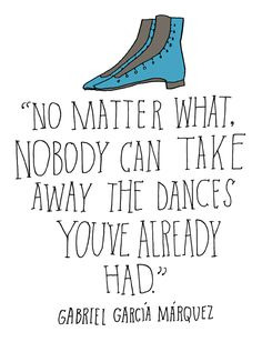 No matter what, nobody can take away the dances you've already had - Gabriel Garcia Marquez quote | art by Lisa Congdon #illustration