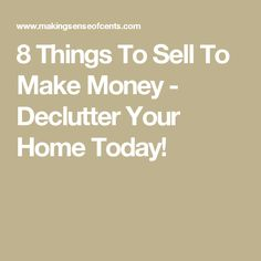 8 Things To Sell To Make Money - Declutter Your Home Today!
