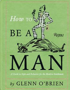 how to be a man - hmm wish there were a book for some a y'all... Lol