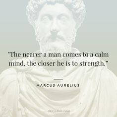 """Is Stoicism? A Definition & 9 Stoic Exercises To Get You Started """"The nearer a man comes to a calm mind, the closer he is to strength."""" Marcus Aurelius""""The nearer a man comes to a calm mind, the closer he is to strength. Wise Quotes, Quotable Quotes, Famous Quotes, Success Quotes, Great Quotes, Words Quotes, Inspirational Quotes, Sayings, Famous Philosophy Quotes"""