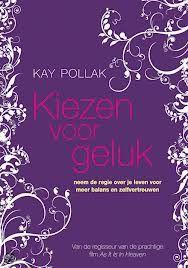 Kay Pollack - Kiezen voor geluk. Een boek dat je (weer) laat stilstaan bij het feit dat niks is wat het is, alleen wat jij er van maakt. En dat alleen jij kan kiezen voor je eigen geluk. / KL