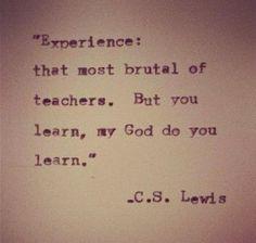 Experience. ~C.S. Lewis