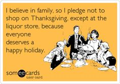 Funny Thanksgiving Ecard: I believe in family, so I pledge not to shop on Thanksgiving, except at the liquor store, because everyone deserves a happy holiday. #thanksgiving #quotes