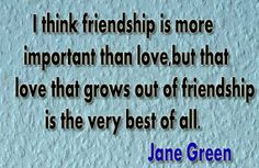 I think friendship is more important than love, but that love that grows out of friendship is the very best of all. Jane Green https://www.facebook.com/quotes.poetry.library