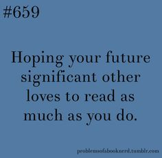 Problems of a Book Nerd. He must love reading as much as I do or he will not be my 'significant other.'