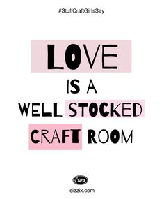 Love is a well-stocked craft room. #Sizzix #CraftQuote  http://www.sizzix.com/home