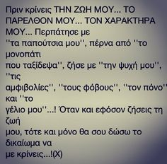 Μόνο να με κρίνεις ξέρεις χωρίς να περνάει από το μυαλό σου το τι νιώθω εγώ, το πως νιώθω εγώ.. Relationship Quotes, Life Quotes, Quotes Quotes, Favorite Quotes, Best Quotes, Fighter Quotes, Clever Quotes, Greek Words, Greek Quotes