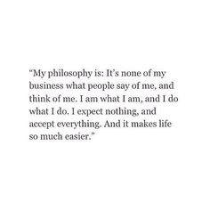 my philosophy is it's none of my business what people say of me, and think of me. I am what i am, and i do what i do. I expect nothing, and accept everything. And it makes life so much better.