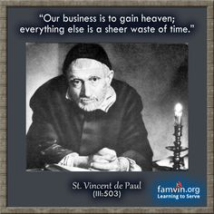 Our business is to gain heaven. Everything else is just a sheer waste of time. St. Vincent de Paul #quotes #VincentDePaul