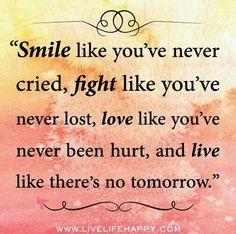 Smile like you've never cried,  fight like you've never lost, love like you've never been hurt, and live like there's no tomorrow.
