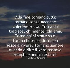 Alla fine tornano tutti: tornano senza neanche chiedere scusa. Torna chi tradisce, chi mente, chi ama. Torna chi si sente solo. Torna chi senza di te non riesce a vivere. Tornano sempre, quando a dire il vero bastava semplicemente restare! -Antonia Gravina Parma, Italian Quotes, Italian Language, Interesting Quotes, New Me, Hello Beautiful, True Words, Introvert, Tattoo Quotes