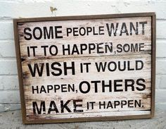 Some people want it to happen, some wish it would happen, others make it happen!   Great motivation and persevere quote