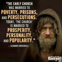 """The early church was married to poverty, prisons, and persecutions. Today the church is married to prosperity, personality, and popularity."" - Leonard Ravenhill."