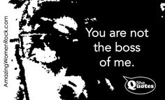 You are not the boss of me. ~ #SheQuotes #Quote #power #strength #determination #success #voice