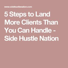 5 Steps to Land More Clients Than You Can Handle - Side Hustle Nation