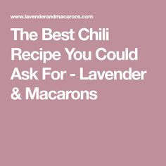 The Best Chili Recipe You Could Ask For - Lavender & Macarons