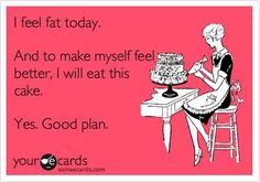 I feel fat. I will eat this cake. Lol.   http://www.fb.com/fitwithjen1 #weightloss #funny #fitness