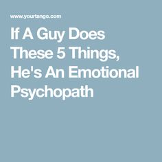 If A Guy Does These 5 Things, He's An Emotional Psychopath